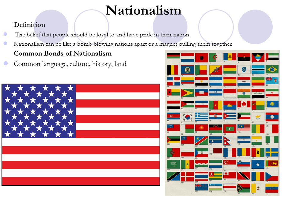 Definition The belief that people should be loyal to and have pride in their nation Nationalism can be like a bomb blowing nations apart or a magnet pulling them together Common Bonds of Nationalism Common language, culture, history, land