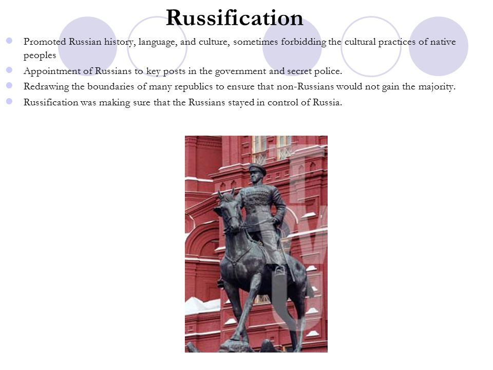 Russification Promoted Russian history, language, and culture, sometimes forbidding the cultural practices of native peoples Appointment of Russians to key posts in the government and secret police.