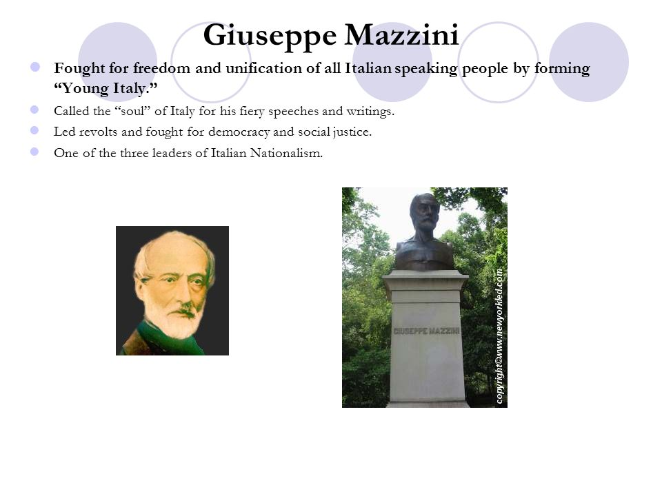 Giuseppe Mazzini Fought for freedom and unification of all Italian speaking people by forming Young Italy. Called the soul of Italy for his fiery speeches and writings.