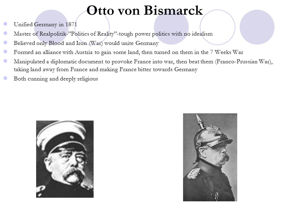 Otto von Bismarck Unified Germany in 1871 Master of Realpolitik- Politics of Reality -tough power politics with no idealism Believed only Blood and Iron (War) would unite Germany Formed an alliance with Austria to gain some land, then turned on them in the 7 Weeks War Manipulated a diplomatic document to provoke France into war, then beat them (Franco-Prussian War), taking land away from France and making France bitter towards Germany Both cunning and deeply religious