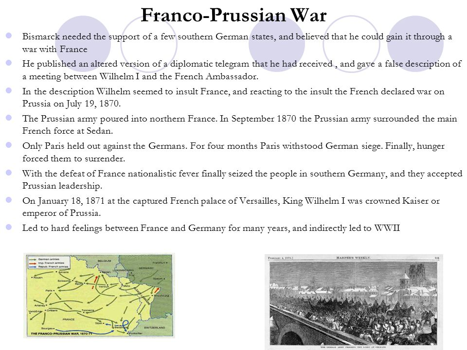 Franco-Prussian War Bismarck needed the support of a few southern German states, and believed that he could gain it through a war with France He published an altered version of a diplomatic telegram that he had received, and gave a false description of a meeting between Wilhelm I and the French Ambassador.