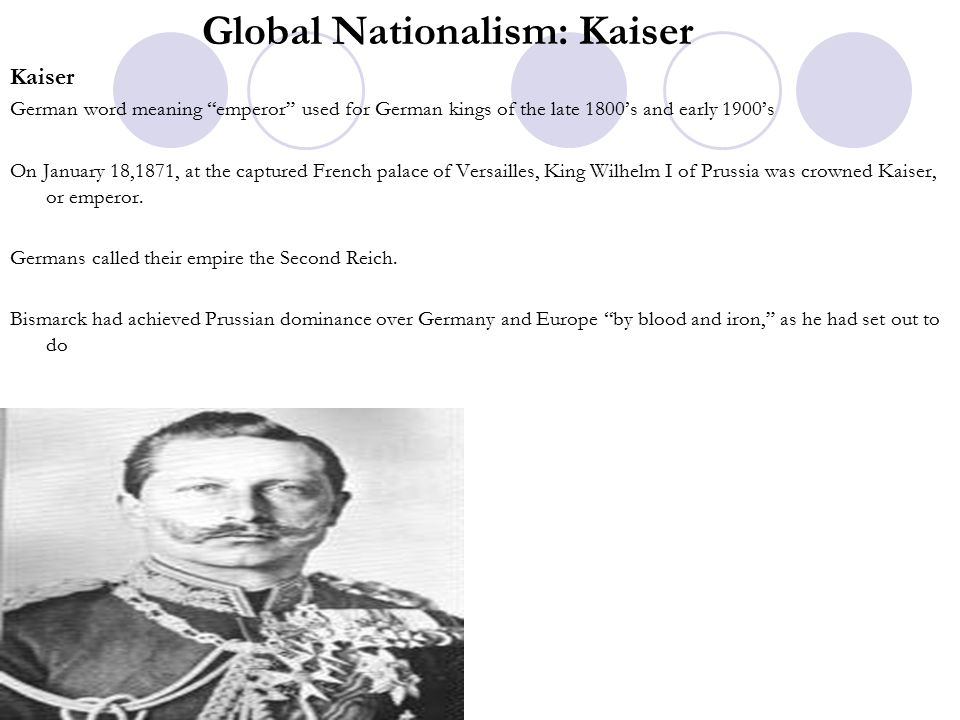 Global Nationalism: Kaiser Kaiser German word meaning emperor used for German kings of the late 1800's and early 1900's On January 18,1871, at the captured French palace of Versailles, King Wilhelm I of Prussia was crowned Kaiser, or emperor.