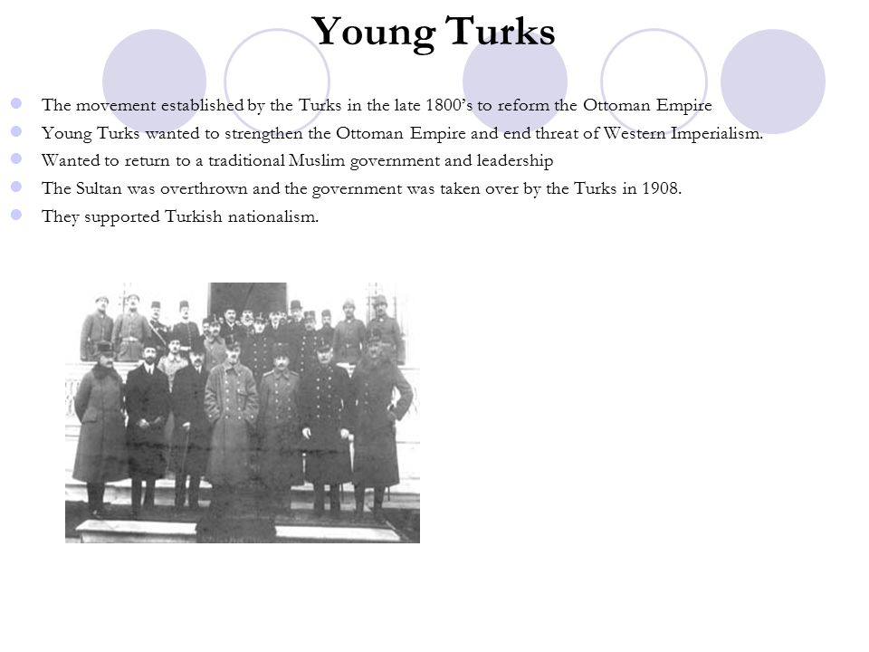 Young Turks The movement established by the Turks in the late 1800's to reform the Ottoman Empire Young Turks wanted to strengthen the Ottoman Empire and end threat of Western Imperialism.