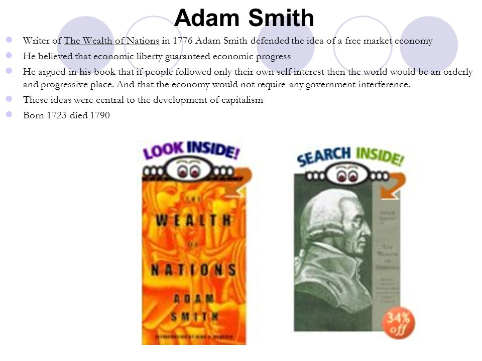 Adam Smith Writer of The Wealth of Nations in 1776 Adam Smith defended the idea of a free market economy He believed that economic liberty guaranteed economic progress He argued in his book that if people followed only their own self interest then the world would be an orderly and progressive place.