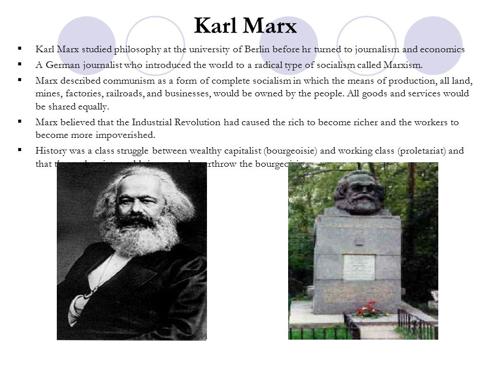 Karl Marx  Karl Marx studied philosophy at the university of Berlin before hr turned to journalism and economics  A German journalist who introduced the world to a radical type of socialism called Marxism.