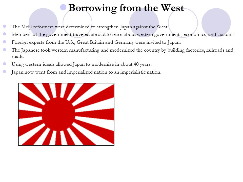 Borrowing from the West The Meiji reformers were determined to strengthen Japan against the West.