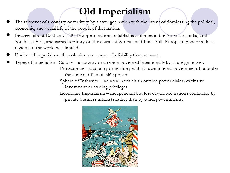 Old Imperialism The takeover of a country or territory by a stronger nation with the intent of dominating the political, economic, and social life of the people of that nation.