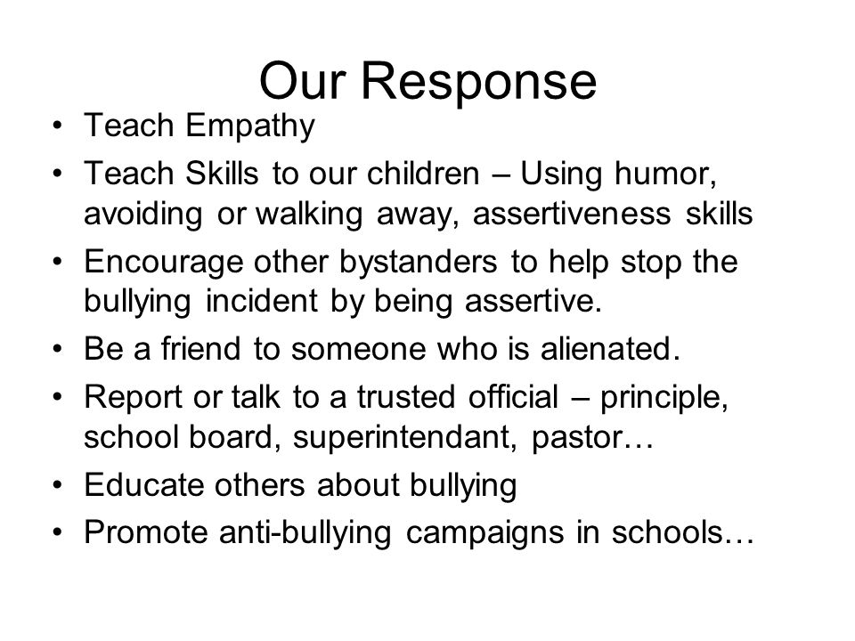 Our Response Teach Empathy Teach Skills to our children – Using humor, avoiding or walking away, assertiveness skills Encourage other bystanders to help stop the bullying incident by being assertive.