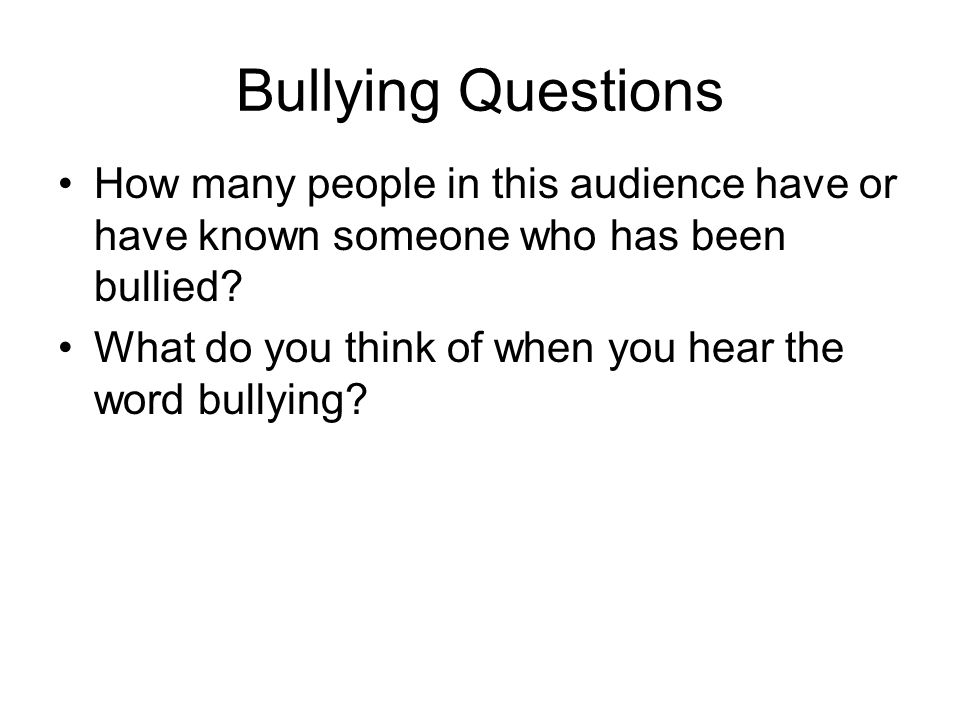 Bullying Questions How many people in this audience have or have known someone who has been bullied.