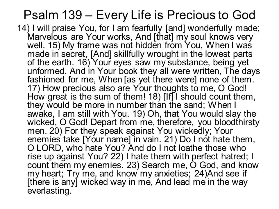 Psalm 139 – Every Life is Precious to God 14) I will praise You, for I am fearfully [and] wonderfully made; Marvelous are Your works, And [that] my soul knows very well.