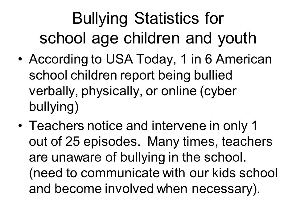Bullying Statistics for school age children and youth According to USA Today, 1 in 6 American school children report being bullied verbally, physically, or online (cyber bullying) Teachers notice and intervene in only 1 out of 25 episodes.