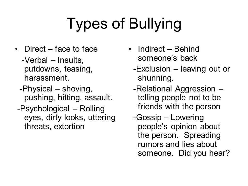 Types of Bullying Direct – face to face -Verbal – Insults, putdowns, teasing, harassment.