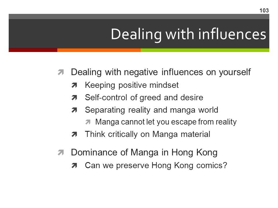 Dealing with influences  Dealing with negative influences on yourself  Keeping positive mindset  Self-control of greed and desire  Separating real
