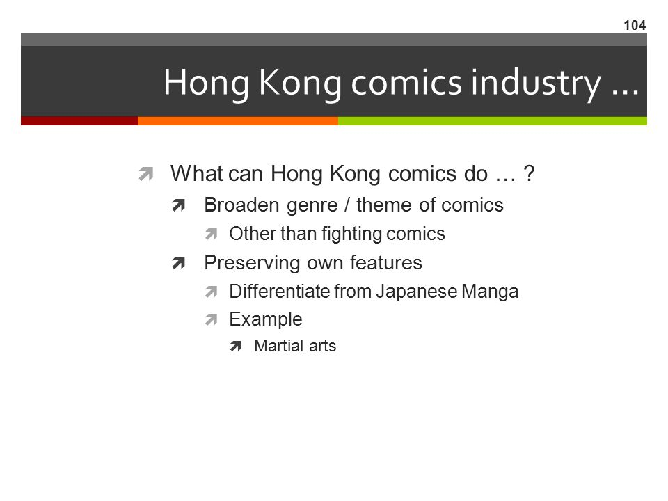 Hong Kong comics industry …  What can Hong Kong comics do … ?  Broaden genre / theme of comics  Other than fighting comics  Preserving own feature