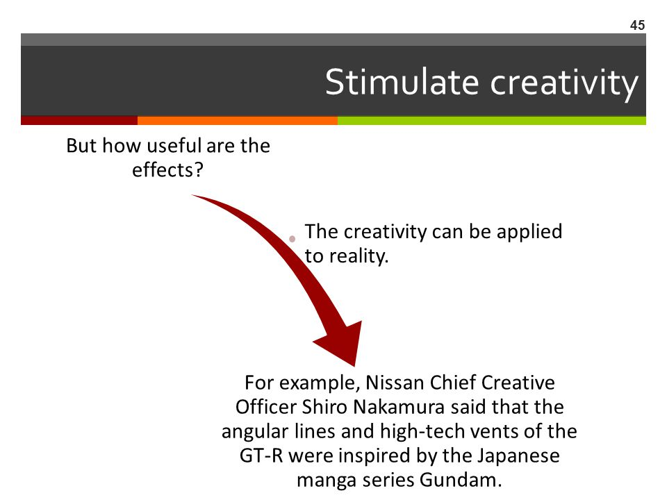 Stimulate creativity But how useful are the effects? The creativity can be applied to reality. For example, Nissan Chief Creative Officer Shiro Nakamu