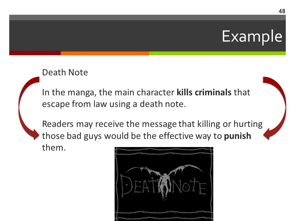 Example Death Note In the manga, the main character kills criminals that escape from law using a death note. Readers may receive the message that kill