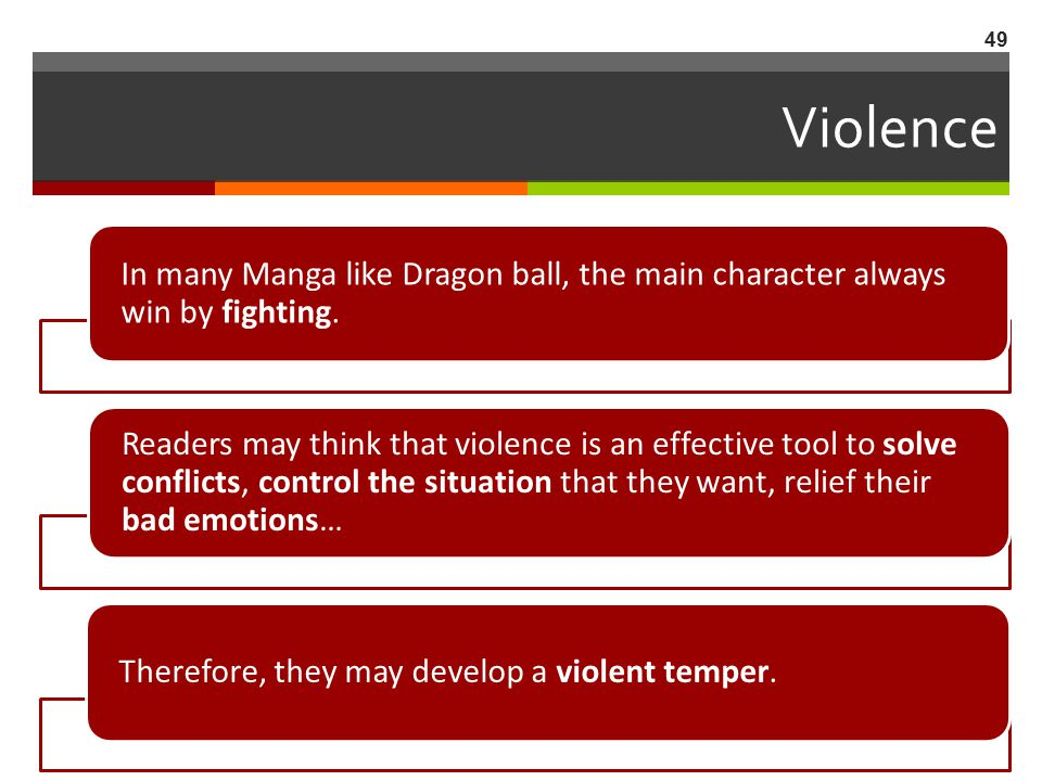 Violence In many Manga like Dragon ball, the main character always win by fighting. Readers may think that violence is an effective tool to solve conf