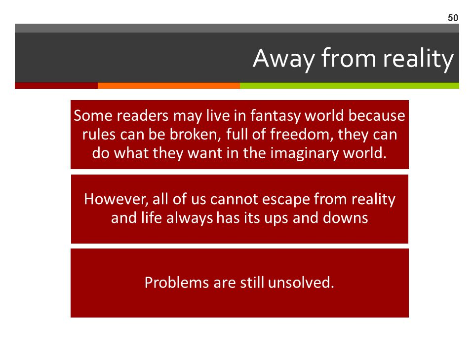 Away from reality Some readers may live in fantasy world because rules can be broken, full of freedom, they can do what they want in the imaginary wor