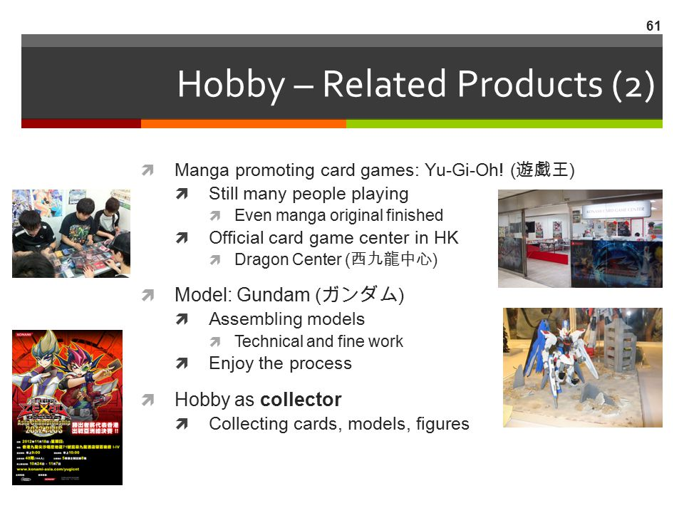 Hobby – Related Products (2)  Manga promoting card games: Yu-Gi-Oh! ( 遊戯王 )  Still many people playing  Even manga original finished  Official car