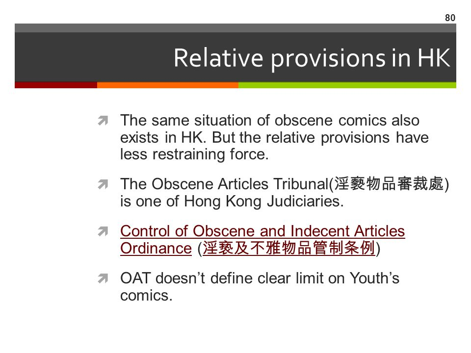 Relative provisions in HK  The same situation of obscene comics also exists in HK. But the relative provisions have less restraining force.  The Obs