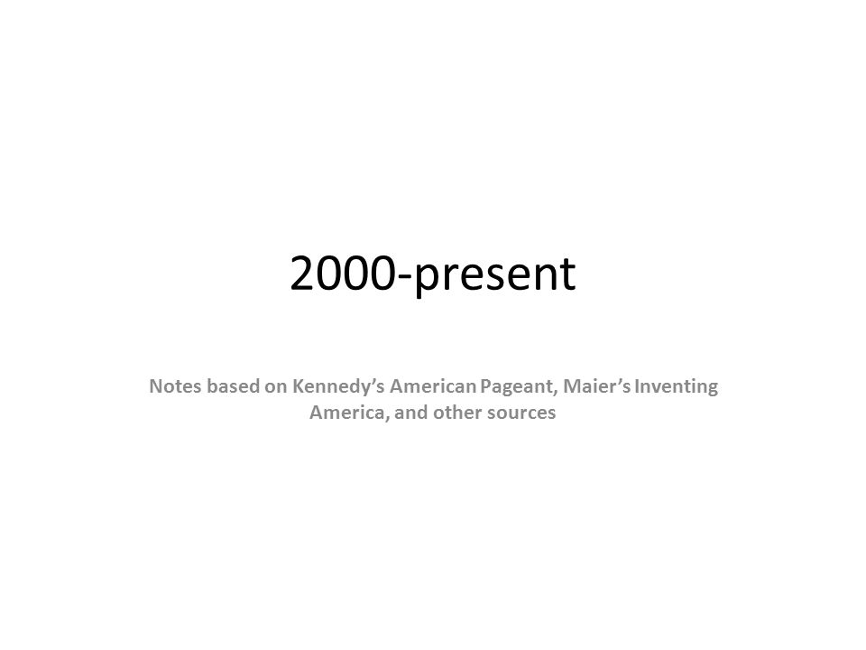2000-present Notes based on Kennedy's American Pageant, Maier's Inventing America, and other sources