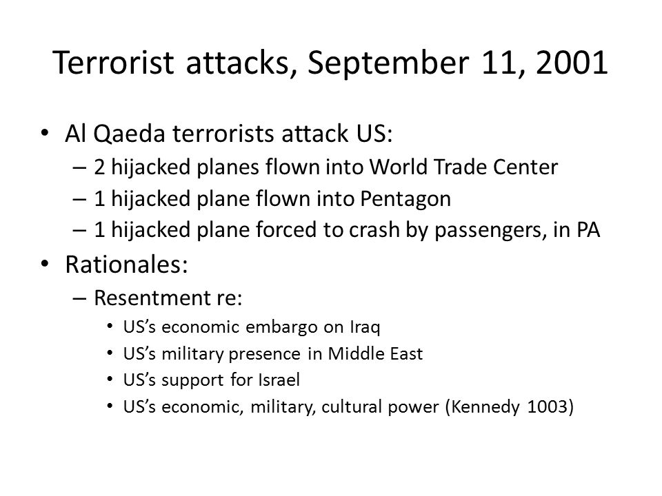 Terrorist attacks, September 11, 2001 Al Qaeda terrorists attack US: – 2 hijacked planes flown into World Trade Center – 1 hijacked plane flown into Pentagon – 1 hijacked plane forced to crash by passengers, in PA Rationales: – Resentment re: US's economic embargo on Iraq US's military presence in Middle East US's support for Israel US's economic, military, cultural power (Kennedy 1003)
