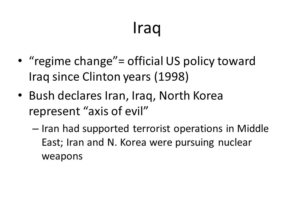 Iraq regime change = official US policy toward Iraq since Clinton years (1998) Bush declares Iran, Iraq, North Korea represent axis of evil – Iran had supported terrorist operations in Middle East; Iran and N.