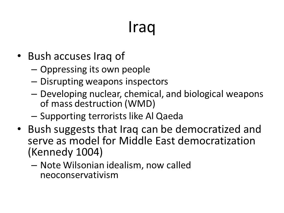 Iraq Bush accuses Iraq of – Oppressing its own people – Disrupting weapons inspectors – Developing nuclear, chemical, and biological weapons of mass destruction (WMD) – Supporting terrorists like Al Qaeda Bush suggests that Iraq can be democratized and serve as model for Middle East democratization (Kennedy 1004) – Note Wilsonian idealism, now called neoconservativism
