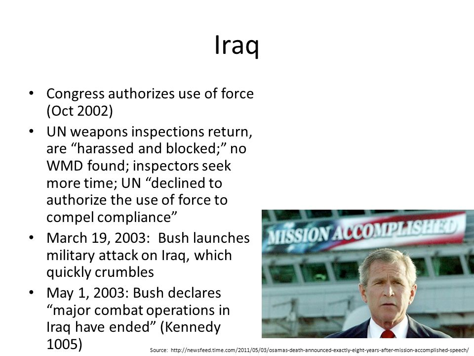 Iraq Congress authorizes use of force (Oct 2002) UN weapons inspections return, are harassed and blocked; no WMD found; inspectors seek more time; UN declined to authorize the use of force to compel compliance March 19, 2003: Bush launches military attack on Iraq, which quickly crumbles May 1, 2003: Bush declares major combat operations in Iraq have ended (Kennedy 1005) Source: http://newsfeed.time.com/2011/05/03/osamas-death-announced-exactly-eight-years-after-mission-accomplished-speech/
