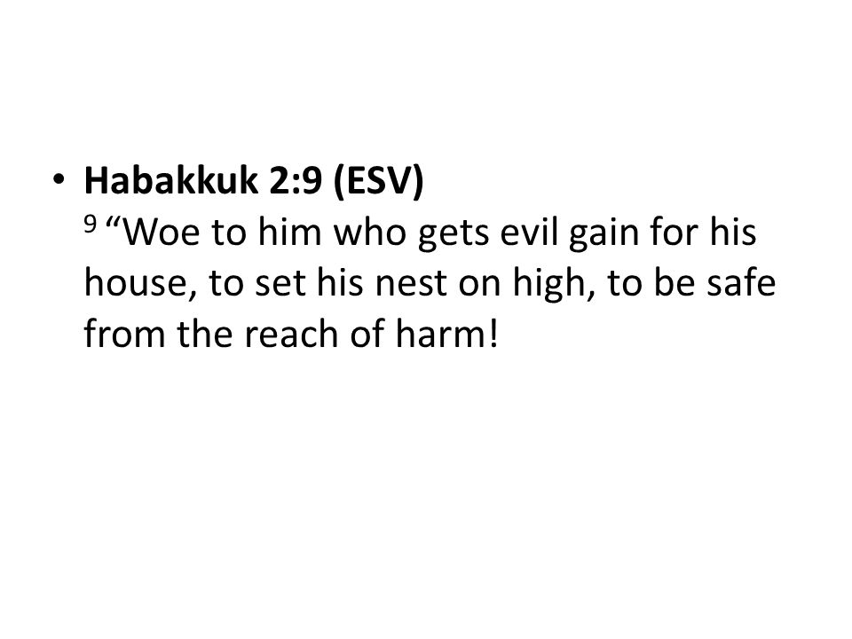 """Habakkuk 2:9 (ESV) 9 """"Woe to him who gets evil gain for his house, to set his nest on high, to be safe from the reach of harm!"""