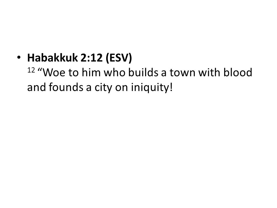 """Habakkuk 2:12 (ESV) 12 """"Woe to him who builds a town with blood and founds a city on iniquity!"""