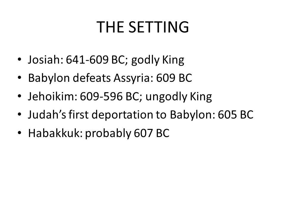 THE SETTING Josiah: 641-609 BC; godly King Babylon defeats Assyria: 609 BC Jehoikim: 609-596 BC; ungodly King Judah's first deportation to Babylon: 60