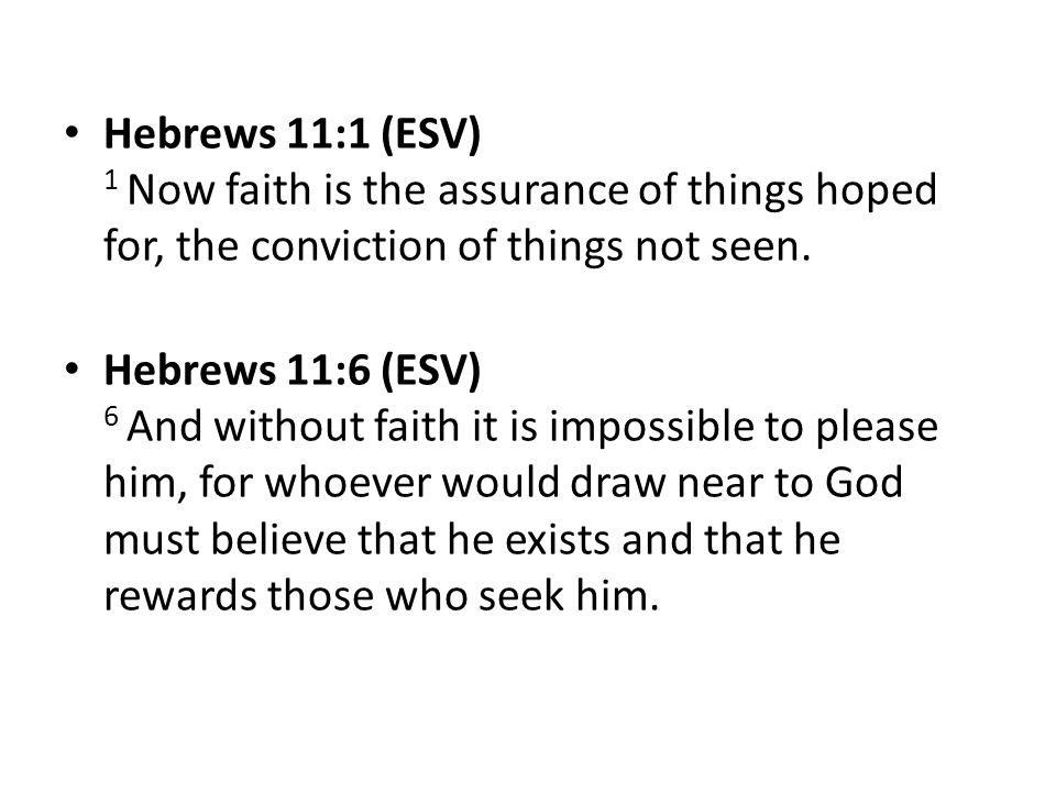 Hebrews 11:1 (ESV) 1 Now faith is the assurance of things hoped for, the conviction of things not seen. Hebrews 11:6 (ESV) 6 And without faith it is i