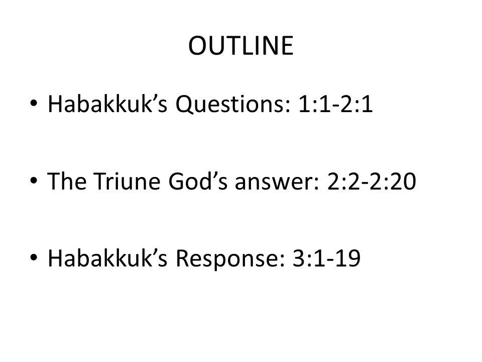 OUTLINE Habakkuk's Questions: 1:1-2:1 The Triune God's answer: 2:2-2:20 Habakkuk's Response: 3:1-19