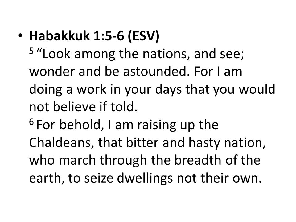 """Habakkuk 1:5-6 (ESV) 5 """"Look among the nations, and see; wonder and be astounded. For I am doing a work in your days that you would not believe if tol"""