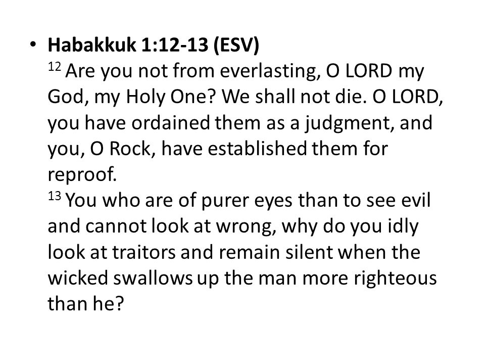 Habakkuk 1:12-13 (ESV) 12 Are you not from everlasting, O LORD my God, my Holy One? We shall not die. O LORD, you have ordained them as a judgment, an