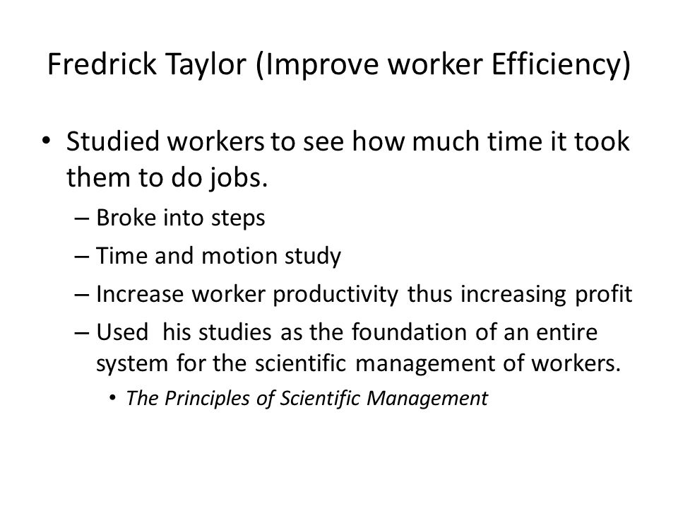 Fredrick Taylor (Improve worker Efficiency) Studied workers to see how much time it took them to do jobs.