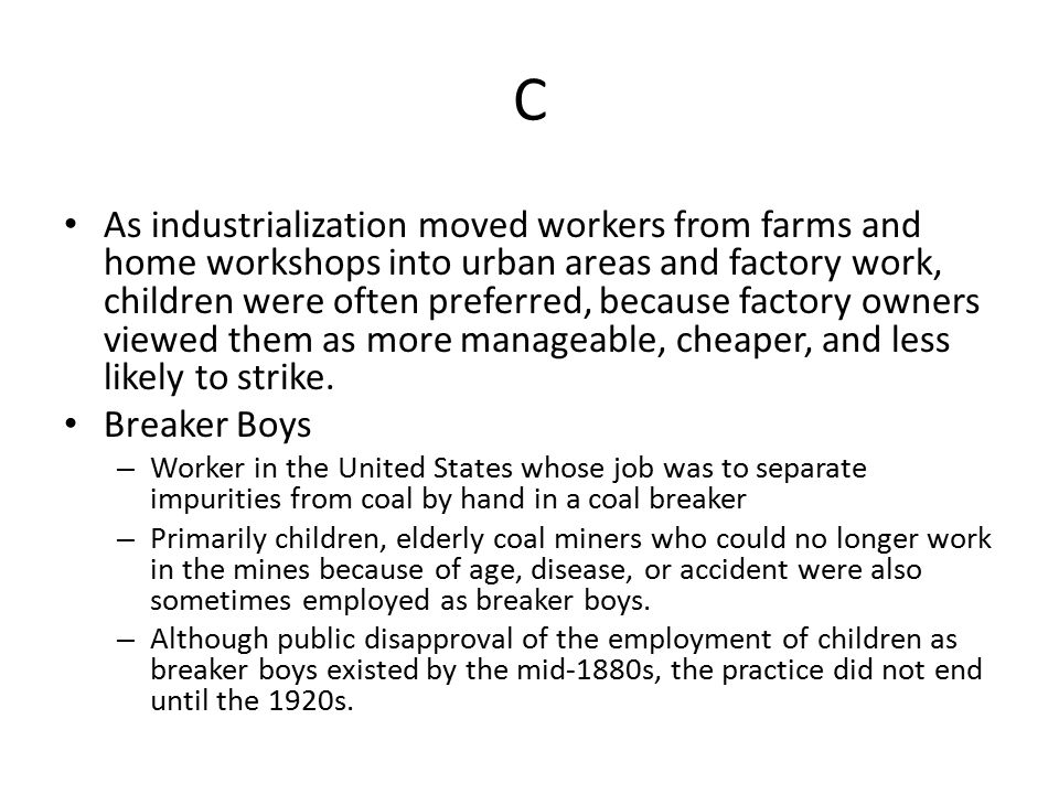 C As industrialization moved workers from farms and home workshops into urban areas and factory work, children were often preferred, because factory owners viewed them as more manageable, cheaper, and less likely to strike.