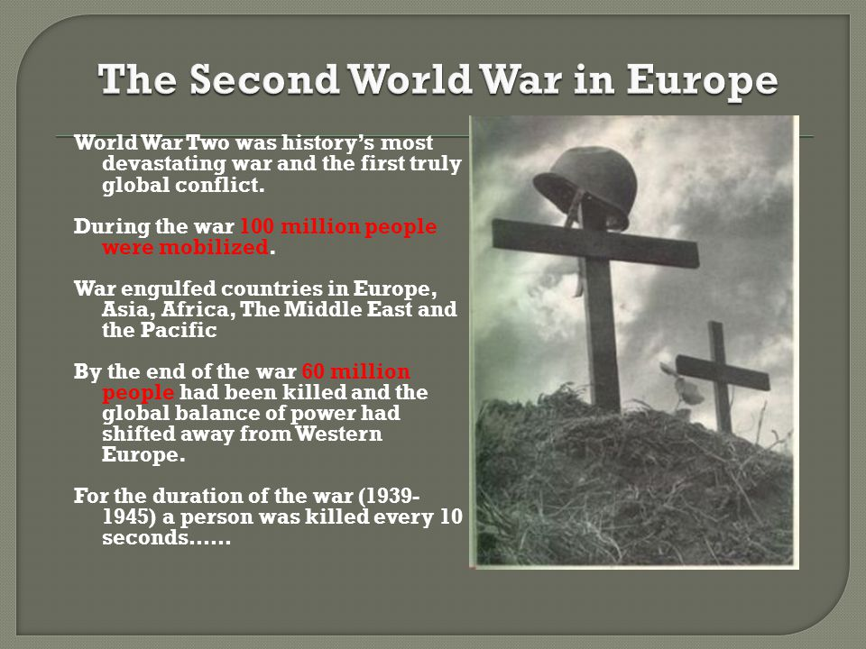 World War Two was history's most devastating war and the first truly global conflict. During the war 100 million people were mobilized. War engulfed c
