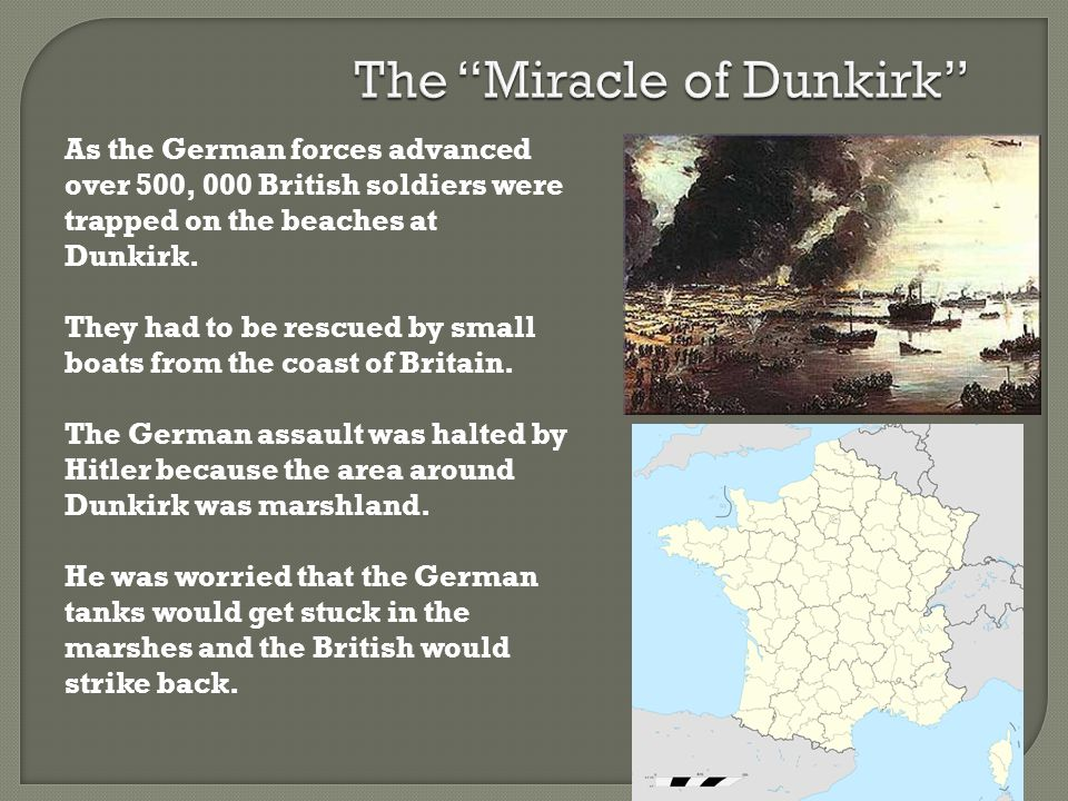 As the German forces advanced over 500, 000 British soldiers were trapped on the beaches at Dunkirk. They had to be rescued by small boats from the co