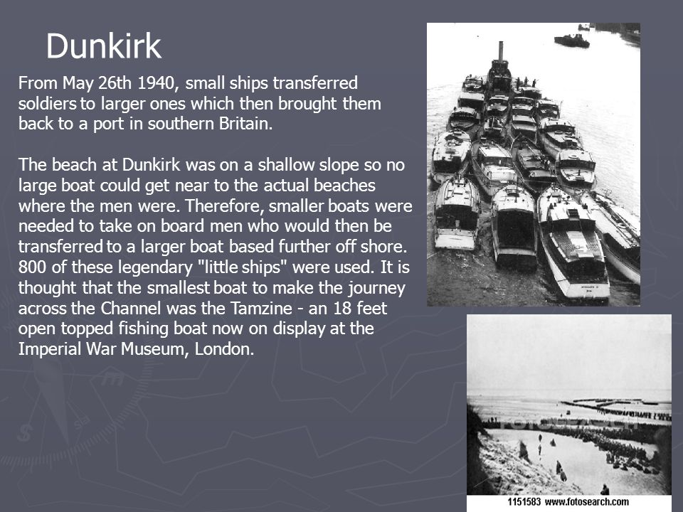 Dunkirk From May 26th 1940, small ships transferred soldiers to larger ones which then brought them back to a port in southern Britain. The beach at D