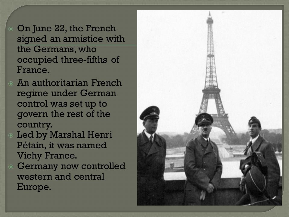  On June 22, the French signed an armistice with the Germans, who occupied three-fifths of France.  An authoritarian French regime under German cont