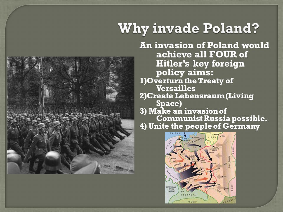 An invasion of Poland would achieve all FOUR of Hitler's key foreign policy aims: 1)Overturn the Treaty of Versailles 2)Create Lebensraum (Living Spac