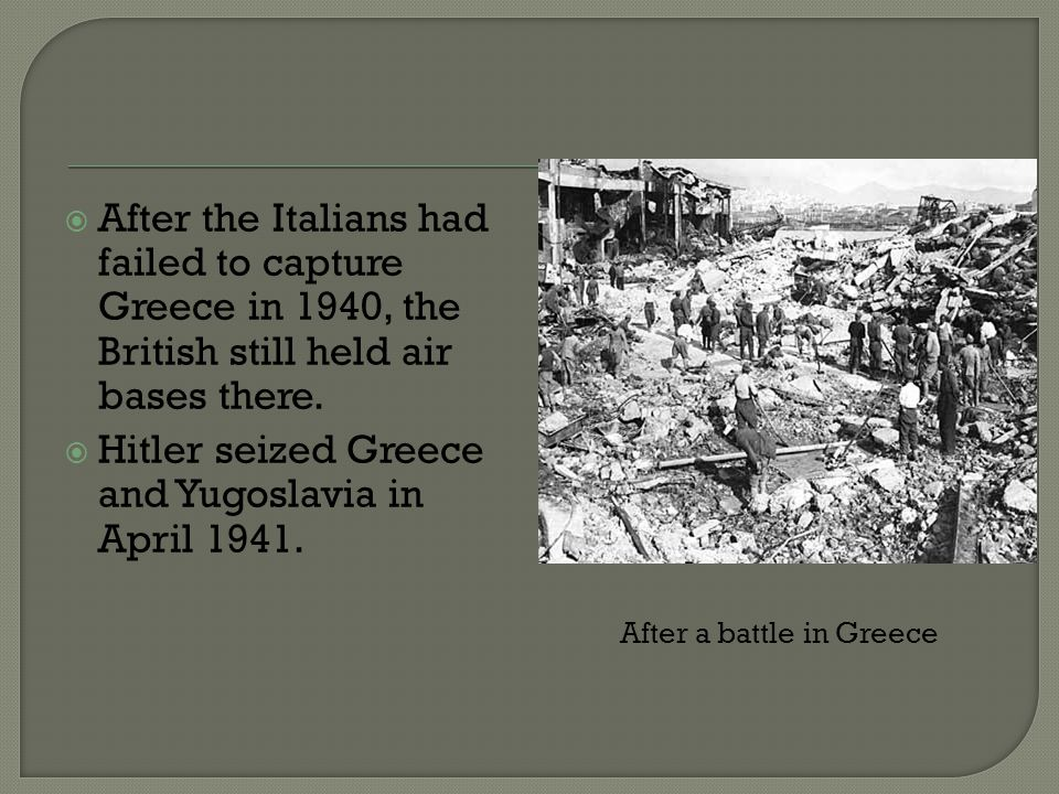  After the Italians had failed to capture Greece in 1940, the British still held air bases there.  Hitler seized Greece and Yugoslavia in April 1941