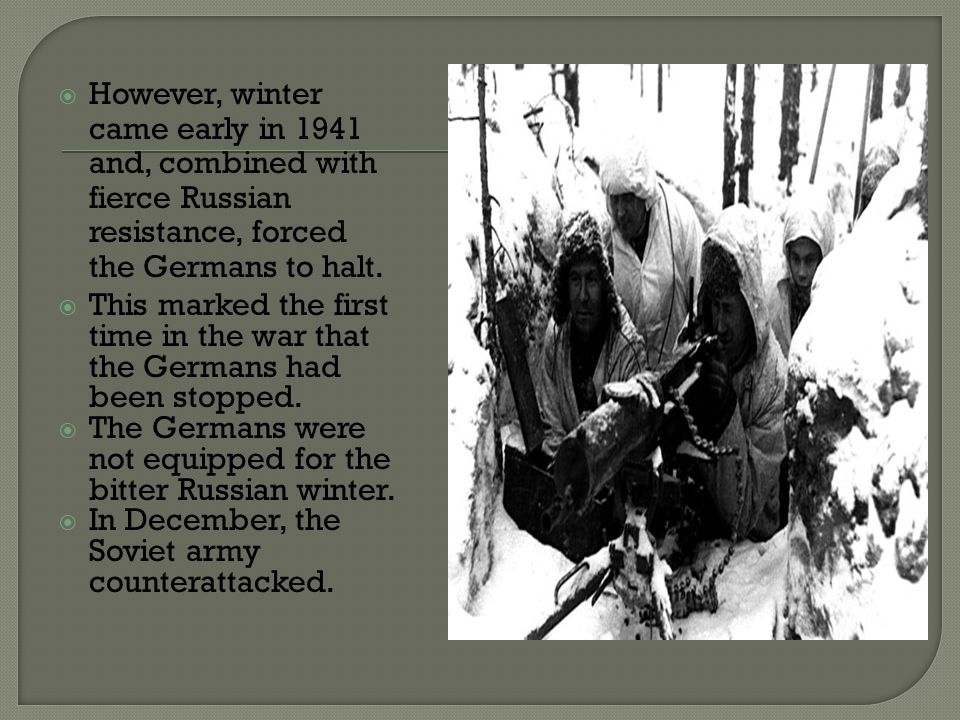  However, winter came early in 1941 and, combined with fierce Russian resistance, forced the Germans to halt.  This marked the first time in the war