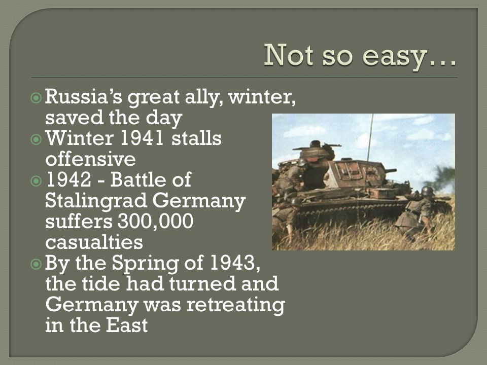  Russia's great ally, winter, saved the day  Winter 1941 stalls offensive  1942 - Battle of Stalingrad Germany suffers 300,000 casualties  By the