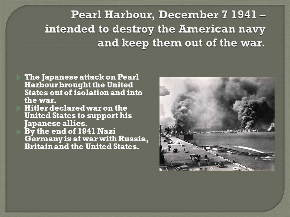  The Japanese attack on Pearl Harbour brought the United States out of isolation and into the war.  Hitler declared war on the United States to supp