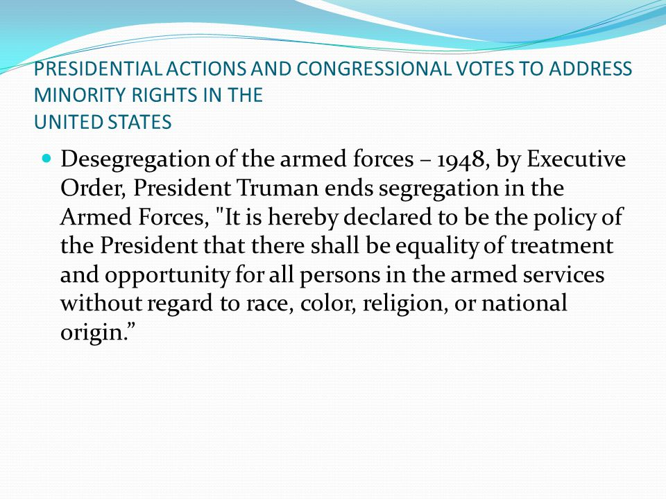 PRESIDENTIAL ACTIONS AND CONGRESSIONAL VOTES TO ADDRESS MINORITY RIGHTS IN THE UNITED STATES Desegregation of the armed forces – 1948, by Executive Order, President Truman ends segregation in the Armed Forces, It is hereby declared to be the policy of the President that there shall be equality of treatment and opportunity for all persons in the armed services without regard to race, color, religion, or national origin.