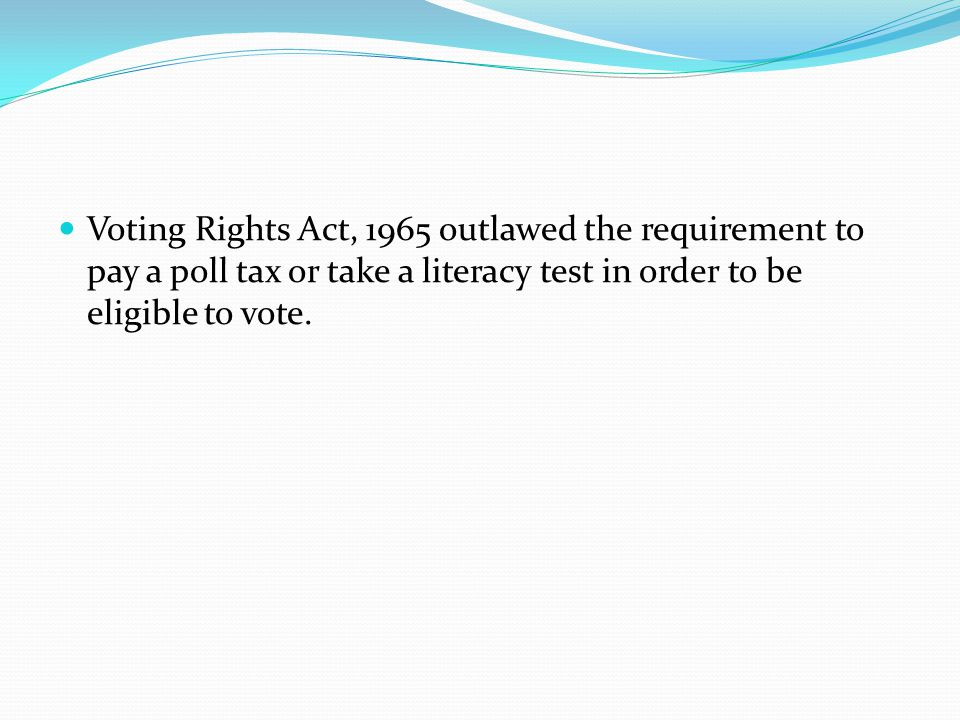 Voting Rights Act, 1965 outlawed the requirement to pay a poll tax or take a literacy test in order to be eligible to vote.