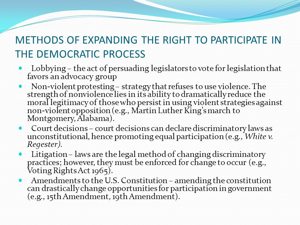 METHODS OF EXPANDING THE RIGHT TO PARTICIPATE IN THE DEMOCRATIC PROCESS Lobbying – the act of persuading legislators to vote for legislation that favors an advocacy group Non-violent protesting – strategy that refuses to use violence.
